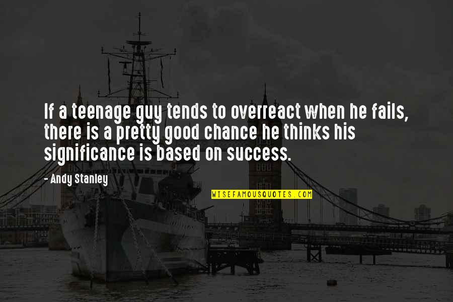 Success And Significance Quotes By Andy Stanley: If a teenage guy tends to overreact when