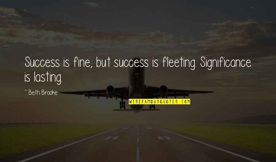 Success And Significance Quotes By Beth Brooke: Success is fine, but success is fleeting. Significance