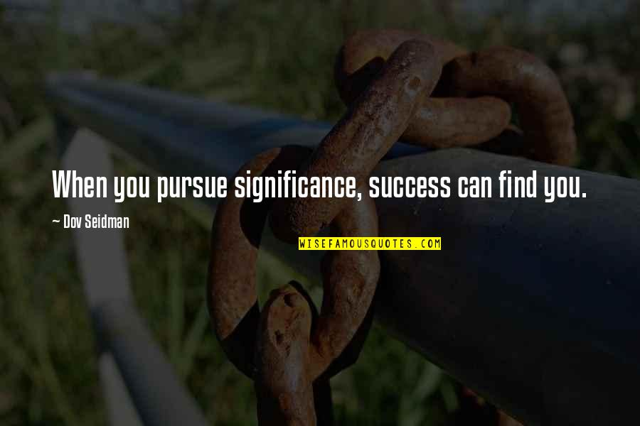 Success And Significance Quotes By Dov Seidman: When you pursue significance, success can find you.