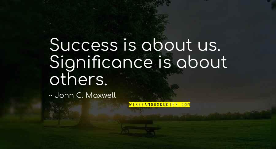 Success And Significance Quotes By John C. Maxwell: Success is about us. Significance is about others.