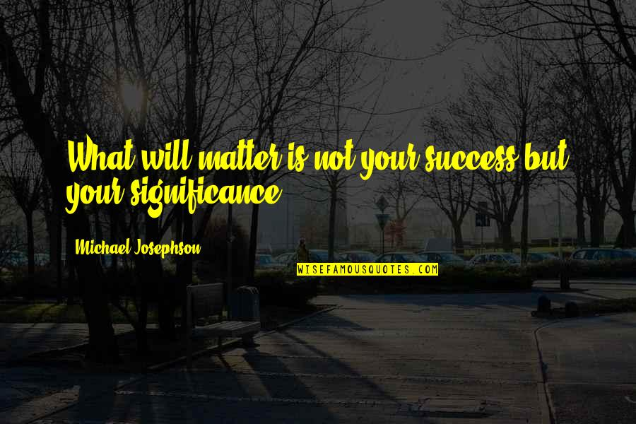 Success And Significance Quotes By Michael Josephson: What will matter is not your success but