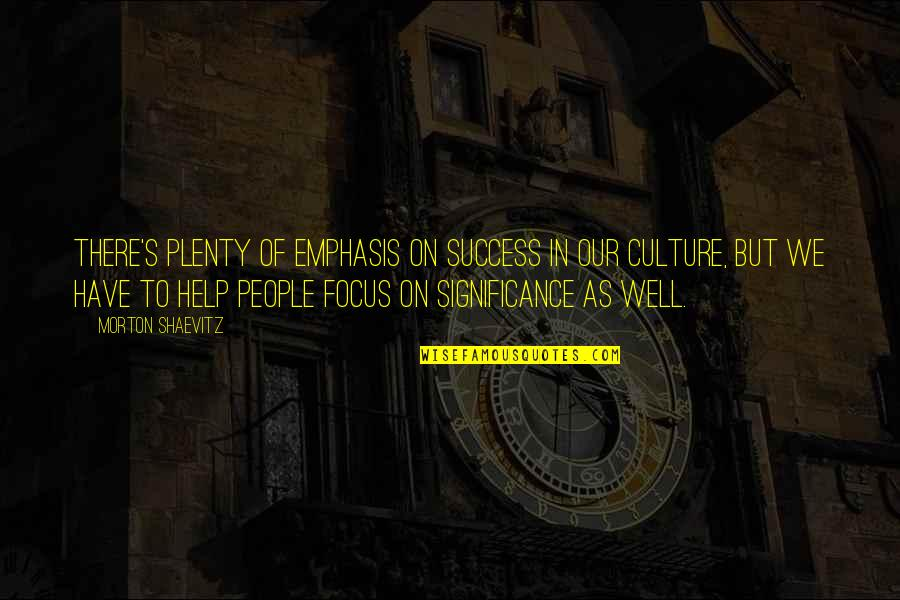 Success And Significance Quotes By Morton Shaevitz: There's plenty of emphasis on success in our