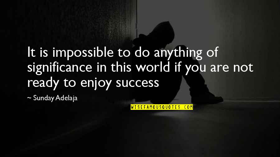 Success And Significance Quotes By Sunday Adelaja: It is impossible to do anything of significance