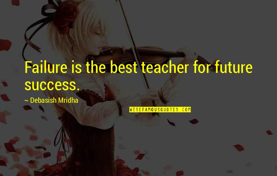 Success Best Quotes By Debasish Mridha: Failure is the best teacher for future success.