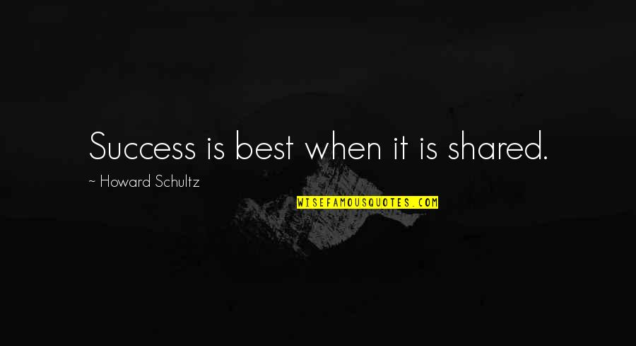 Success Best Quotes By Howard Schultz: Success is best when it is shared.