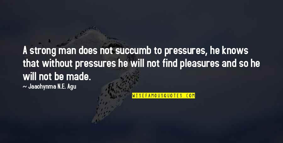 Success Best Quotes By Jaachynma N.E. Agu: A strong man does not succumb to pressures,