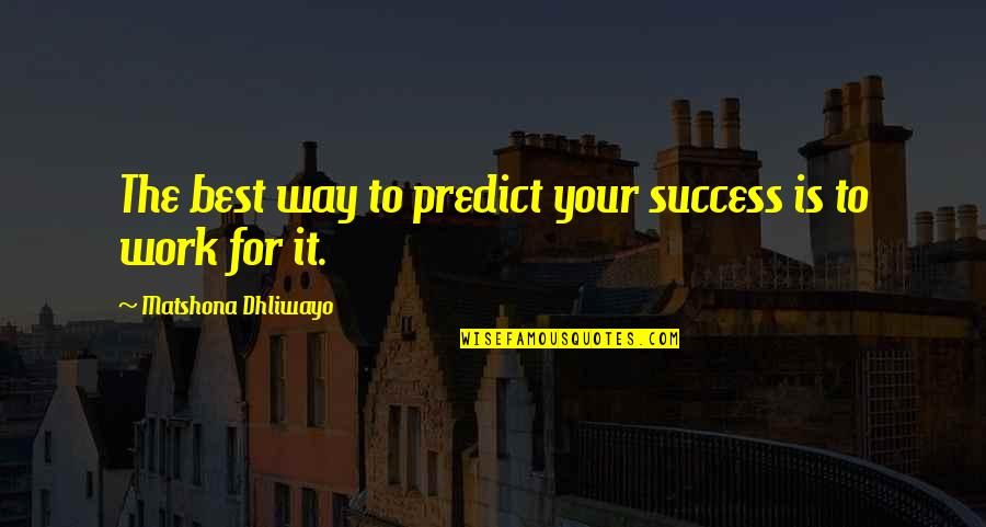Success Best Quotes By Matshona Dhliwayo: The best way to predict your success is