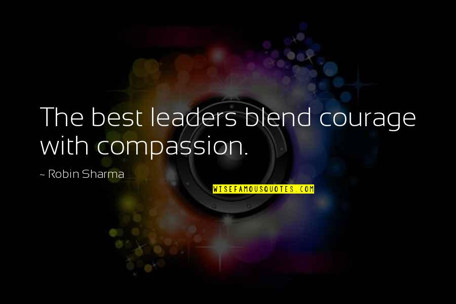 Success Best Quotes By Robin Sharma: The best leaders blend courage with compassion.