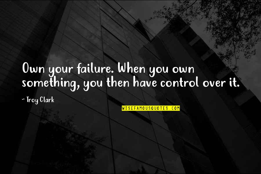 Success Best Quotes By Troy Clark: Own your failure. When you own something, you