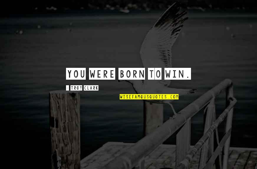 Success Best Quotes By Troy Clark: You were born to win.