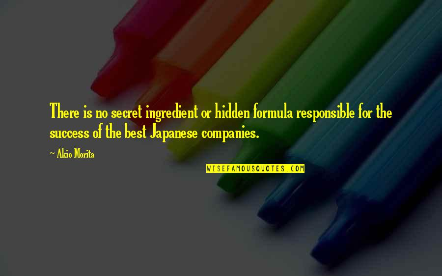 Success Formula Quotes By Akio Morita: There is no secret ingredient or hidden formula