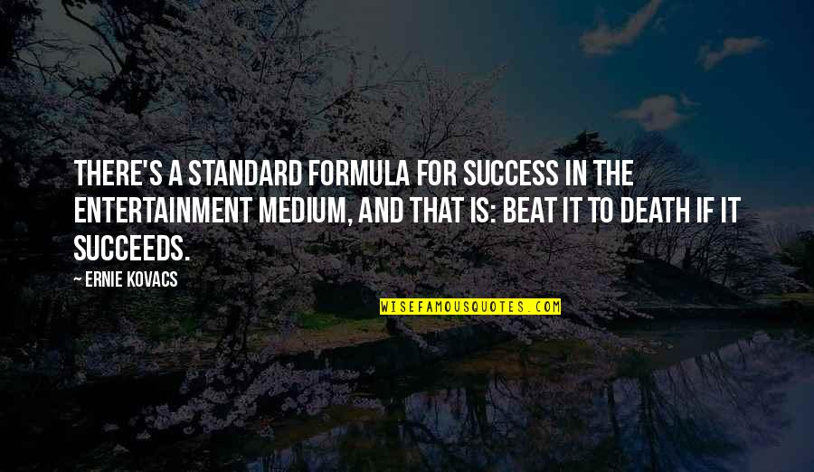 Success Formula Quotes By Ernie Kovacs: There's a standard formula for success in the