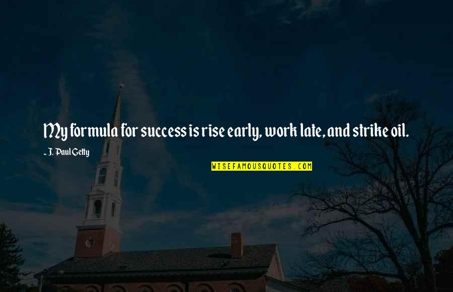 Success Formula Quotes By J. Paul Getty: My formula for success is rise early, work