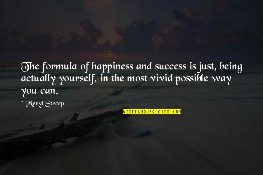 Success Formula Quotes By Meryl Streep: The formula of happiness and success is just,