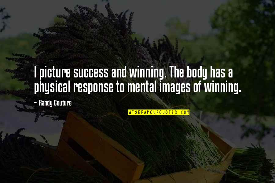 Success Images Quotes By Randy Couture: I picture success and winning. The body has