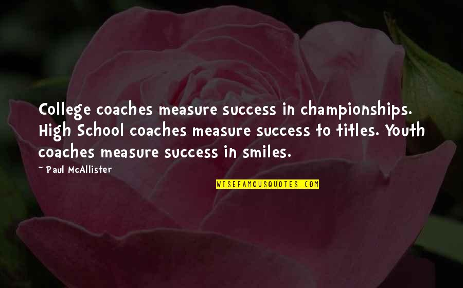 Success In High School Quotes By Paul McAllister: College coaches measure success in championships. High School