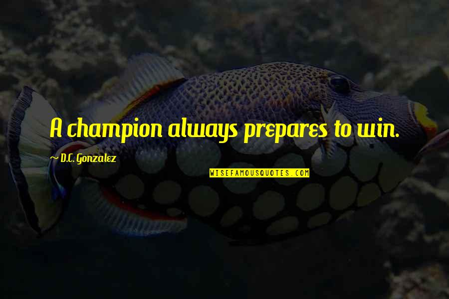 Success In Sports Quotes By D.C. Gonzalez: A champion always prepares to win.