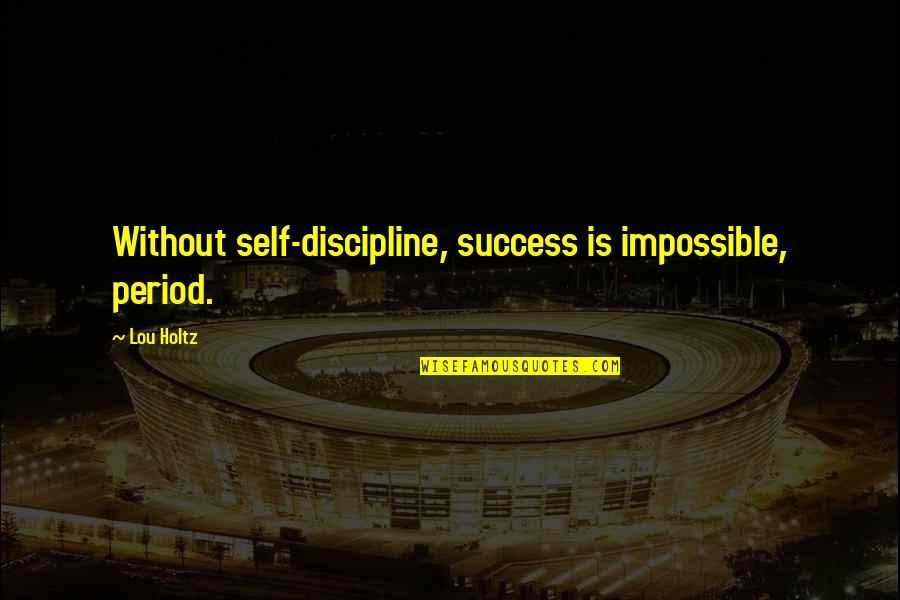 Success In Sports Quotes By Lou Holtz: Without self-discipline, success is impossible, period.