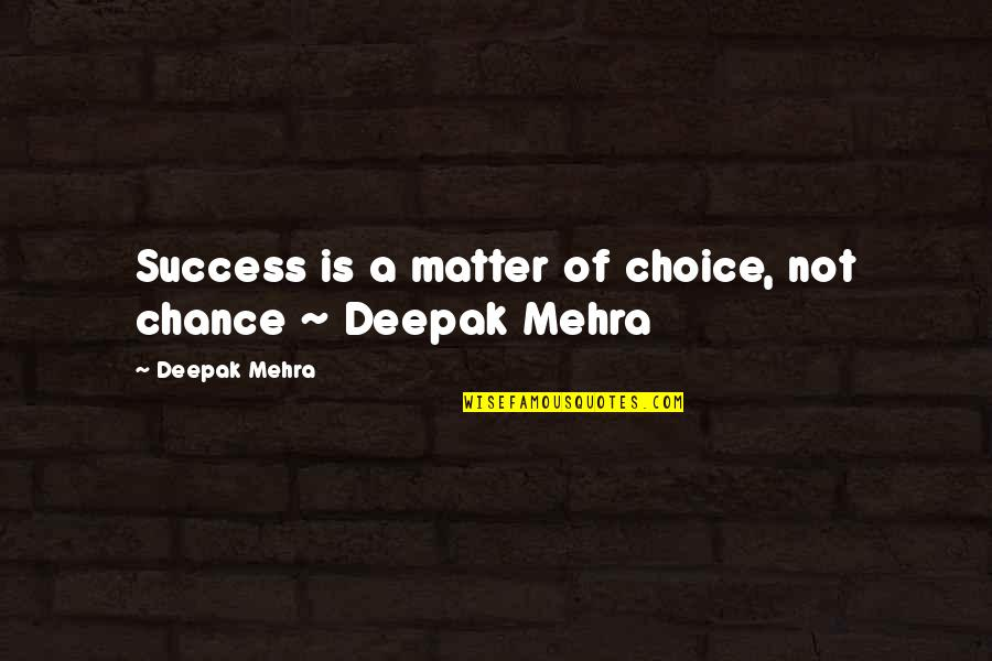 Success In Your Career Quotes By Deepak Mehra: Success is a matter of choice, not chance