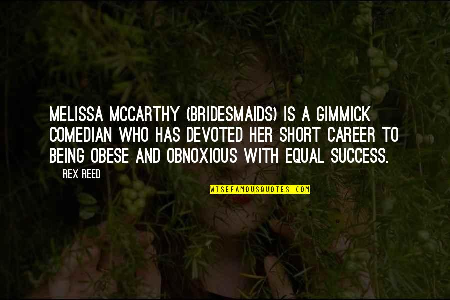 Success In Your Career Quotes By Rex Reed: Melissa McCarthy (Bridesmaids) is a gimmick comedian who
