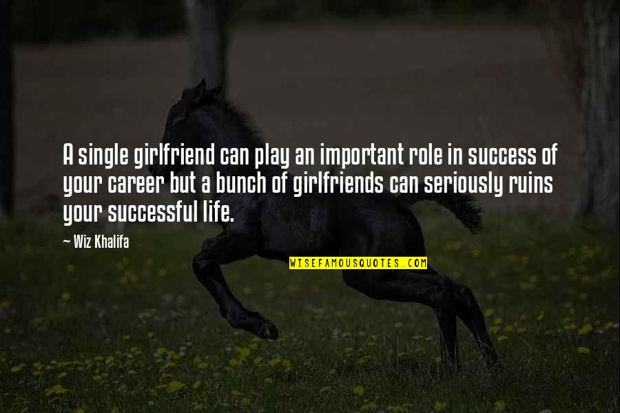 Success In Your Career Quotes By Wiz Khalifa: A single girlfriend can play an important role