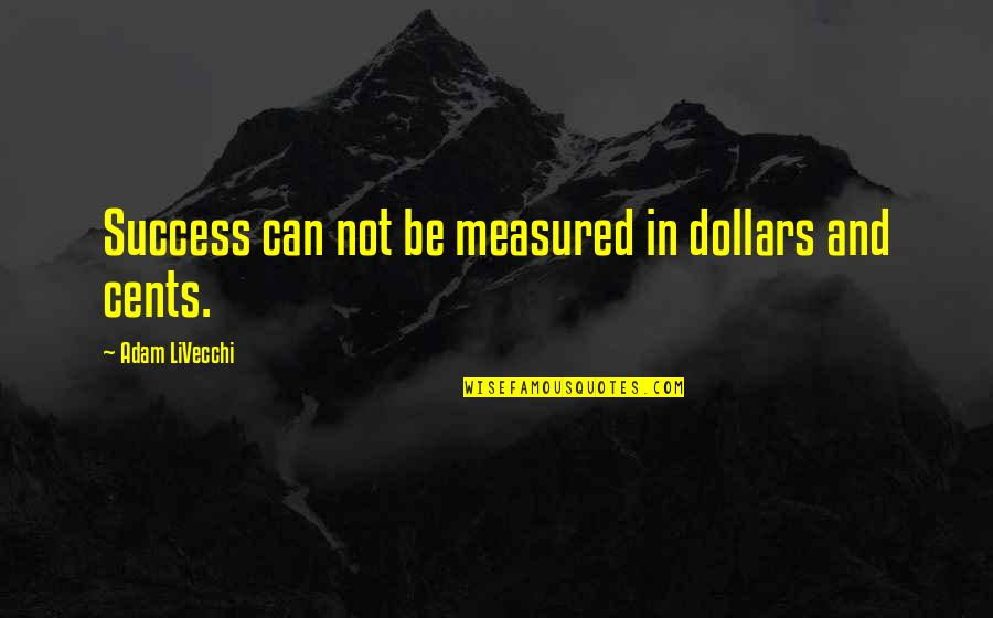 Success Is Not Measured Quotes By Adam LiVecchi: Success can not be measured in dollars and