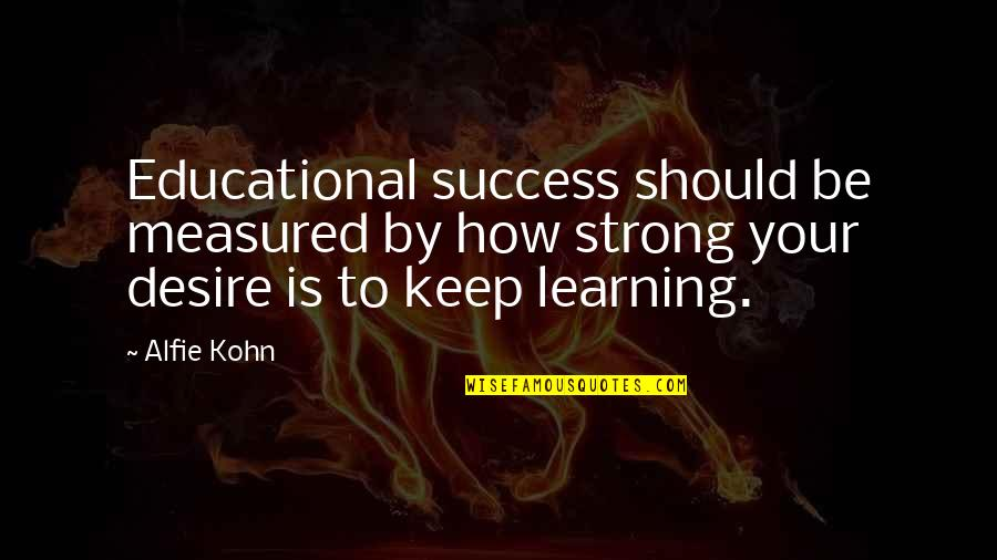 Success Is Not Measured Quotes By Alfie Kohn: Educational success should be measured by how strong