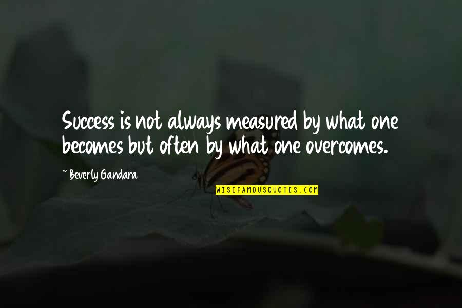 Success Is Not Measured Quotes By Beverly Gandara: Success is not always measured by what one