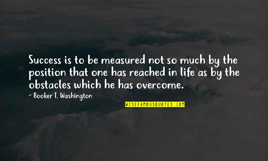 Success Is Not Measured Quotes By Booker T. Washington: Success is to be measured not so much