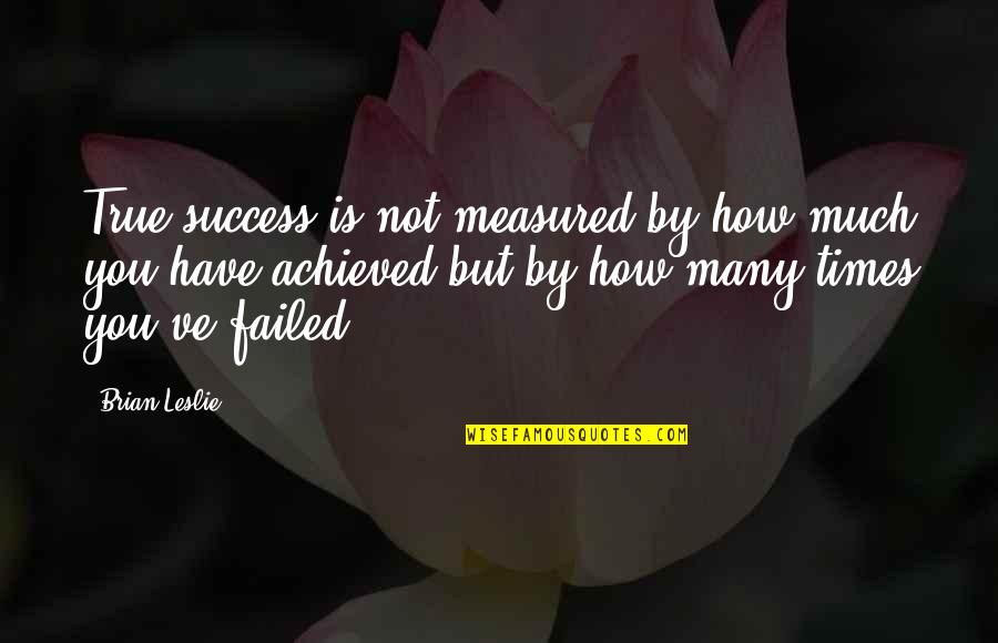 Success Is Not Measured Quotes By Brian Leslie: True success is not measured by how much