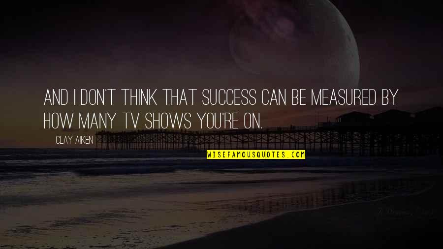 Success Is Not Measured Quotes By Clay Aiken: And I don't think that success can be