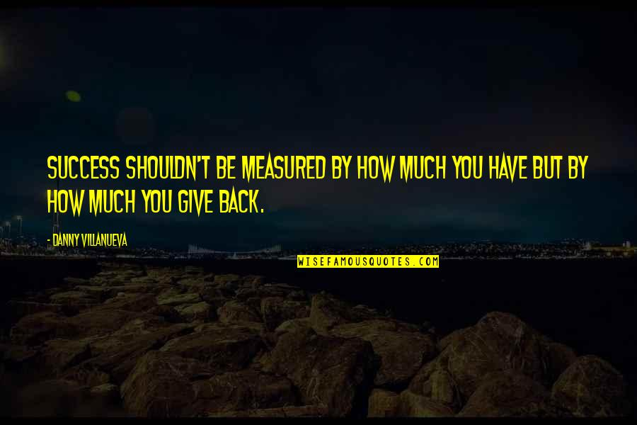 Success Is Not Measured Quotes By Danny Villanueva: Success shouldn't be measured by how much you