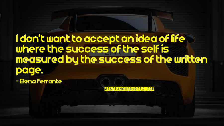 Success Is Not Measured Quotes By Elena Ferrante: I don't want to accept an idea of