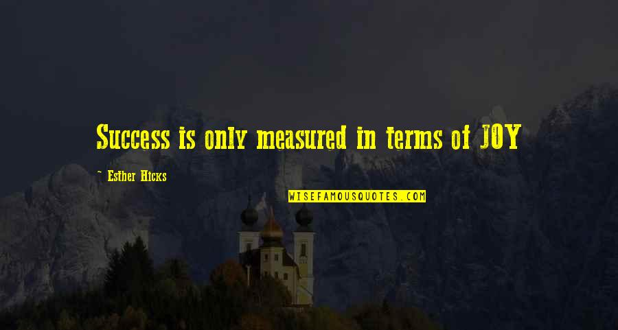 Success Is Not Measured Quotes By Esther Hicks: Success is only measured in terms of JOY