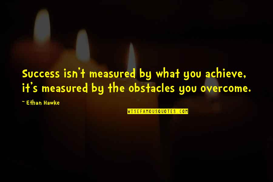 Success Is Not Measured Quotes By Ethan Hawke: Success isn't measured by what you achieve, it's