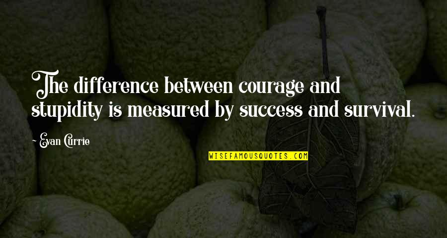 Success Is Not Measured Quotes By Evan Currie: The difference between courage and stupidity is measured