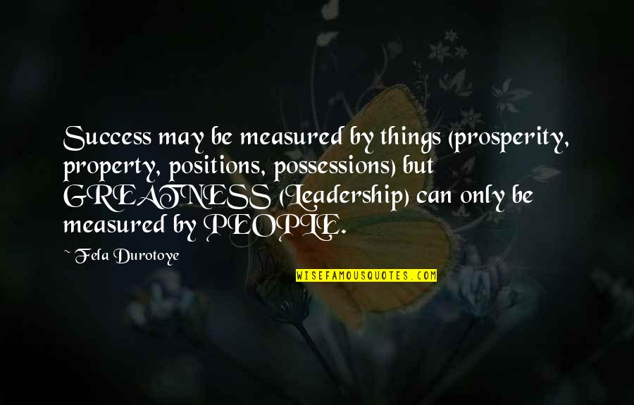 Success Is Not Measured Quotes By Fela Durotoye: Success may be measured by things (prosperity, property,