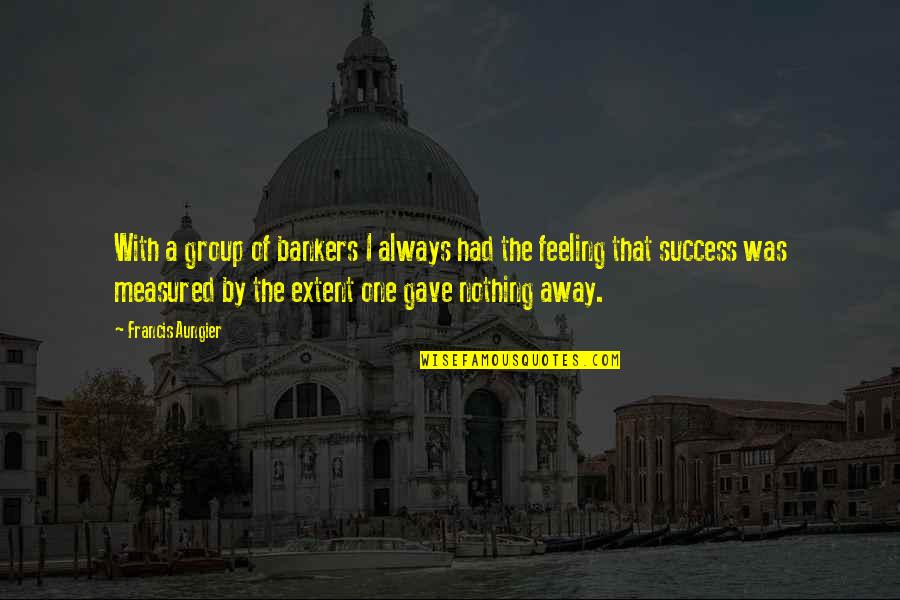 Success Is Not Measured Quotes By Francis Aungier: With a group of bankers I always had
