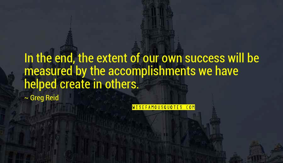 Success Is Not Measured Quotes By Greg Reid: In the end, the extent of our own