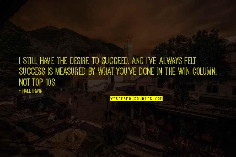 Success Is Not Measured Quotes By Hale Irwin: I still have the desire to succeed, and