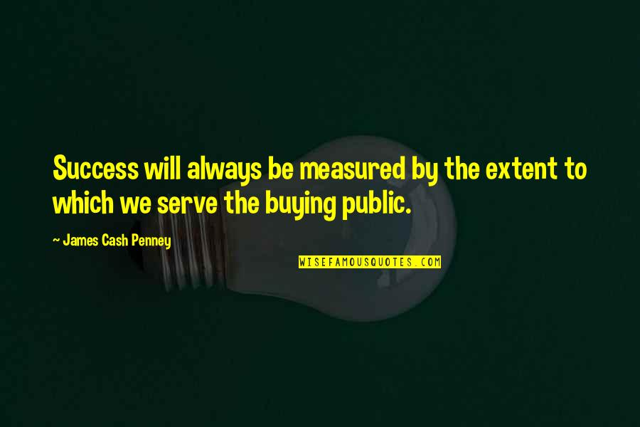Success Is Not Measured Quotes By James Cash Penney: Success will always be measured by the extent