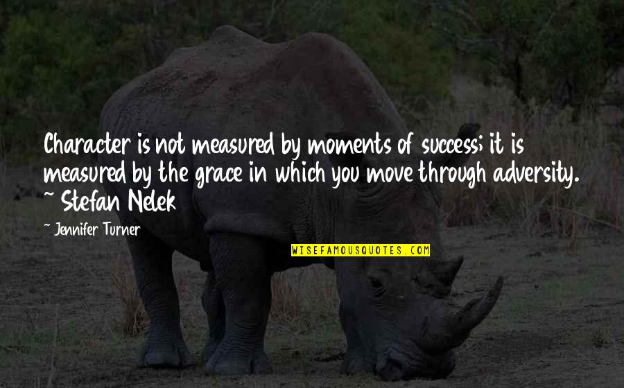 Success Is Not Measured Quotes By Jennifer Turner: Character is not measured by moments of success;