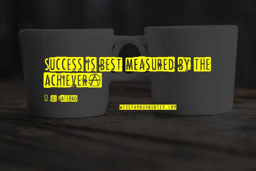 Success Is Not Measured Quotes By Joe Paterno: Success is best measured by the achiever.
