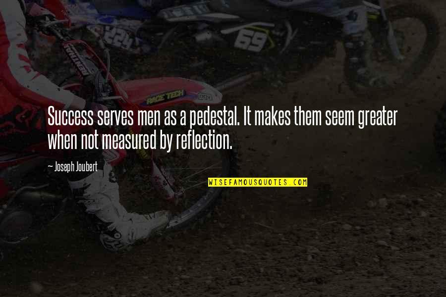 Success Is Not Measured Quotes By Joseph Joubert: Success serves men as a pedestal. It makes