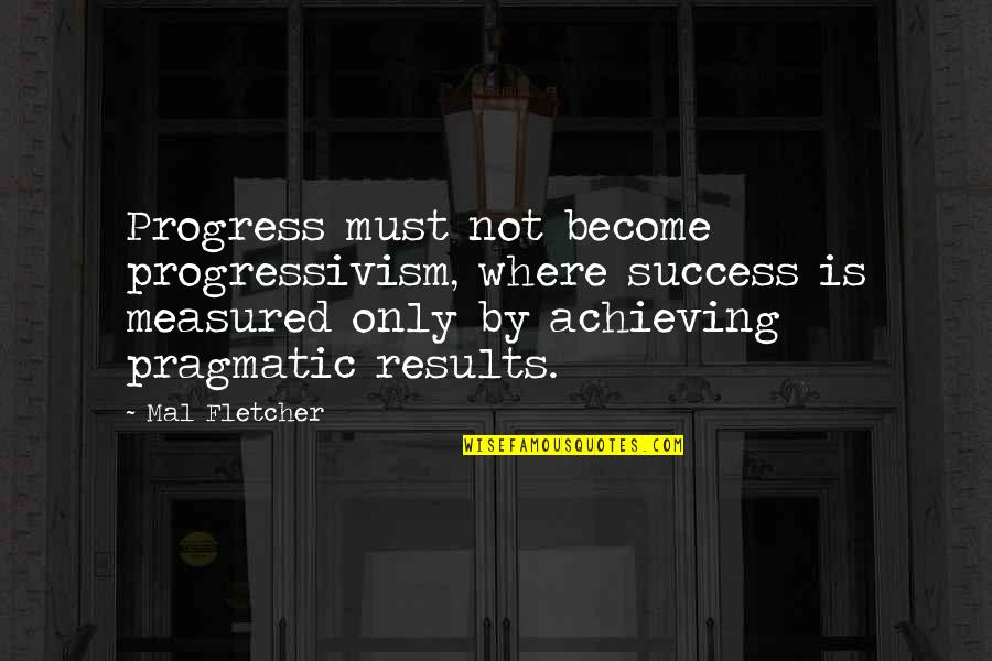 Success Is Not Measured Quotes By Mal Fletcher: Progress must not become progressivism, where success is