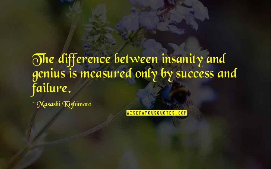 Success Is Not Measured Quotes By Masashi Kishimoto: The difference between insanity and genius is measured