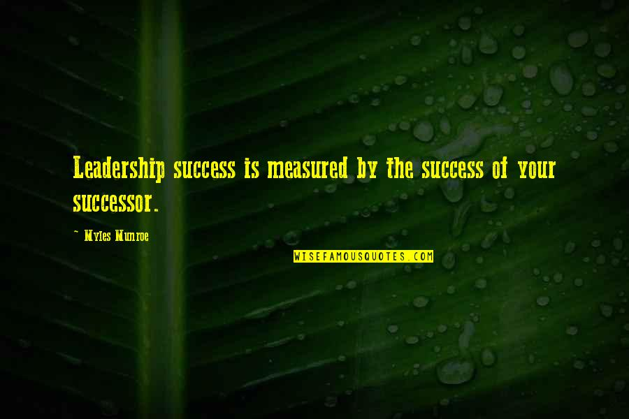 Success Is Not Measured Quotes By Myles Munroe: Leadership success is measured by the success of