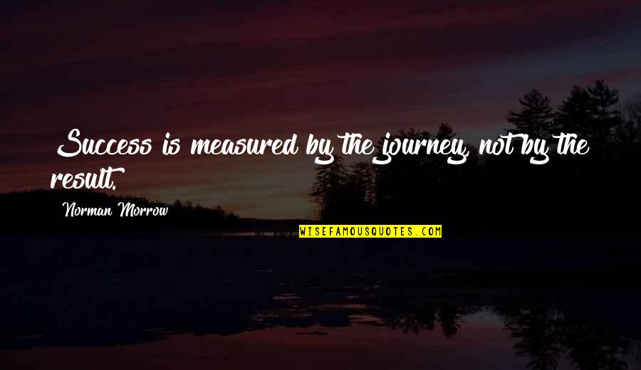Success Is Not Measured Quotes By Norman Morrow: Success is measured by the journey, not by