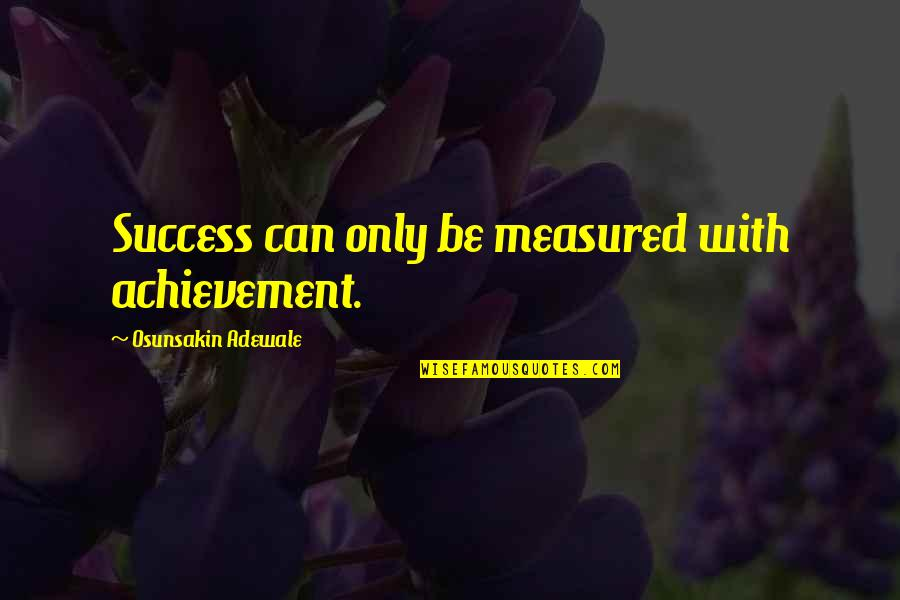 Success Is Not Measured Quotes By Osunsakin Adewale: Success can only be measured with achievement.