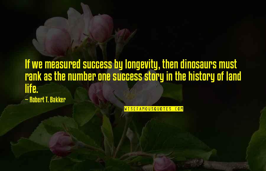Success Is Not Measured Quotes By Robert T. Bakker: If we measured success by longevity, then dinosaurs